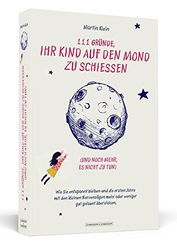 111 Gründe, ihr Kind auf den Mond zu schießen (und noch mehr, es nicht zu tun): Wie Sie entspannt bleiben und die ersten Jahre mit den kleinen Nervensägen mehr oder weniger gut gelaunt überstehen