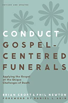 Conduct Gospel-Centered Funerals: Applying the Gospel at the Unique Challenges of Death (Practical Shepherding Series) by [Croft, Brian, Newton, Phil A.]