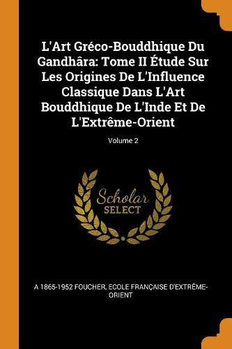 L'Art Gréco-Bouddhique Du Gandhâra: Tome II Étude Sur Les Origines De L'Influence Classique Dans L'Art Bouddhique De L'Inde Et De L'Extrême-Orient; Volume 2