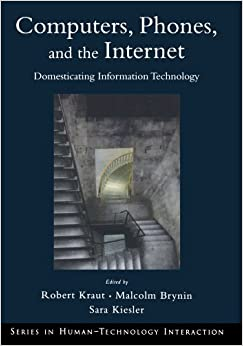 Computers, Phones, and the Internet: Domesticating Information Technology (Series in Human-Technology Interaction) (Human Technology Interaction Series)