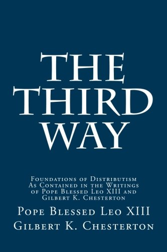 The Third Way: Foundations Of Distributism As Contained In The Writings Of Pope Blessed Leo XIII And Gilbert K. Chesterton