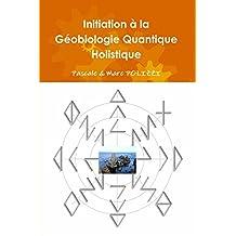 Initiation à la Géobiologie Quantique Holistique, ou comment harmoniser son habitat par la GQH, une synergie modenre entre un Feng Shui atypique et une Géobiologie novatrice (French Edition)