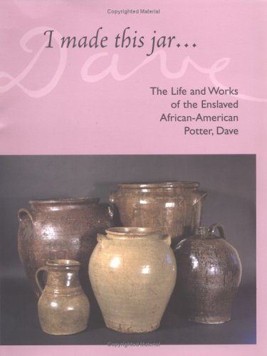 I Made This Jar: The Life And Works Of The Enslaved African-American Potter, Dave