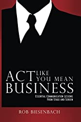 Act Like You Mean Business: Essential Communication Lessons From Stage and Screen by Rob Biesenbach (2011-09-01)