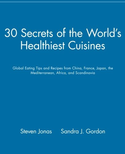 30 Secrets of the World's Healthiest Cuisines: Global Eating Tips and Recipes From China, France, Japan, the Mediterrane