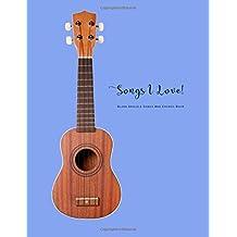 Blank Ukulele Songs And Chords Book: Songs I Love Ukulele Easy Blank Lined Fretboard Charts And Tab