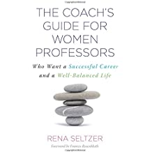 The Coach's Guide for Women Professors: Who Want a Successful Career and a Well-Balanced Life