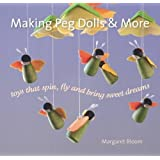 Making Peg Dolls and More: Toys which Spin, Fly and bring Sweet Dreams (Crafts and family Activities)
