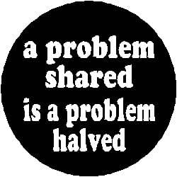 problem shared is a problem halved There is a saying, 'a problem shared is a problem halved' and while sharing a  problem may not solve it, or even halve it really, it definitely.