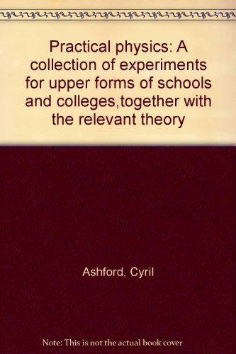 Practical Physics: A Collection of Experiments for Upper Forms of Schools and Colleges, together with the Relevant Theory.