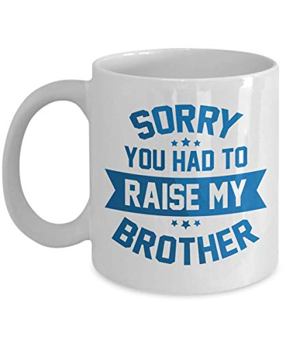 Sorry, You Had To Raise My Brother Funny Quotes Coffee & Tea Gift Mug Cup, Stuff, Things, Ornament And The Best Mother's & Father's Day Gag Gifts For Mom, Dad Or Parents From A Son Or Daughter ()