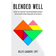 Blended Well: How To Infuse Your Blended Family With Hope And Healing In 30 Days