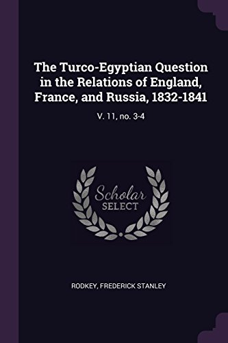 The Turco-Egyptian Question in the Relations of England, France, and Russia, 1832-1841: V. 11, no. 3-4