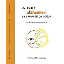 Je parle alzheimer, le langage du coeur: La méthode Joëlle Thomas (French Edition)
