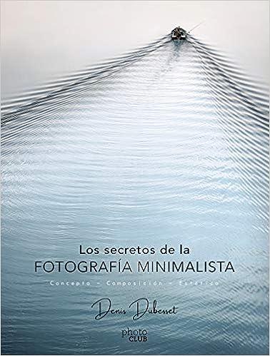 Los Secretos De La Fotografía Minimalista: Concepto - Composición - Estética por Denis Dubesset