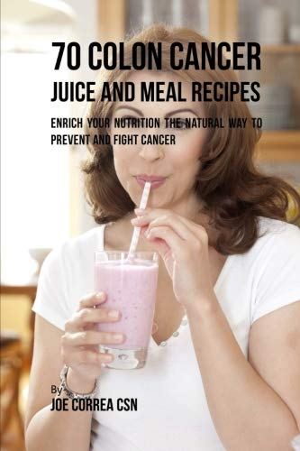 70 Colon Cancer Juice and Meal Recipes: Enrich Your Nutrition the Natural Way to Prevent and Fight Cancer by Joe Correa CSN