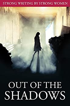 Out of the Shadows: Short Story Collection by [Rajakumar, Mohanalakshmi, Nolfi, Christine, Valentine, Kathleen, Young, Debbie, Ducie, Elizabeth, Turley, Jane, Minett, Rosalind, Payne, L M, Guenette, Francis]