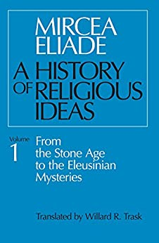 History of Religious Ideas, Volume 1: From the Stone Age to the Eleusinian Mysteries by [Eliade, Mircea]