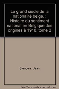 Le grand siècle de la nationalité belge. : Histoire du sentiment national en Belgique des origines à 1918, tome 2 par Jean Stengers