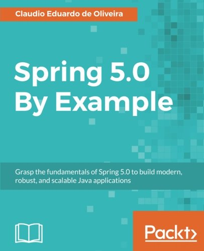 (Spring 5.0 By Example: Grasp the fundamentals of Spring 5.0 to build modern, robust, and scalable Java applications)