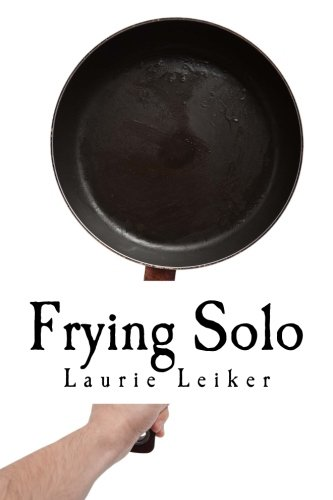 Frying Solo: Quick, Healthy Recipes For One by Laurie J Leiker
