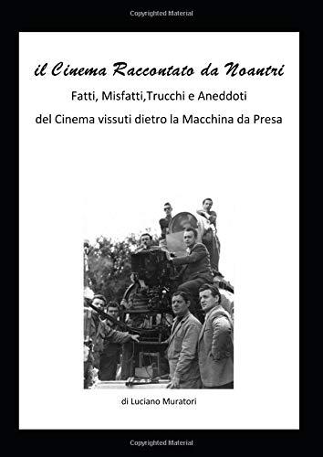 il Cinema raccontato da noantri: Fatti,misfatti,aneddoti e trucchetti,dietro la Macchina da Presa. por Luciano Muratori