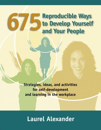 675 Reproducible Ways To Develop Yourself And Your People: Strategies, ideas, and activities for self-development and learning in the workplace