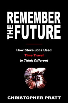 Remember the Future: How Steve Jobs Used Time Travel to Think Different by [Pratt, Christopher]