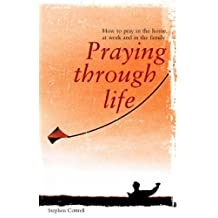 Praying Through Life: How to Pray in the Home, at Work and in the Family