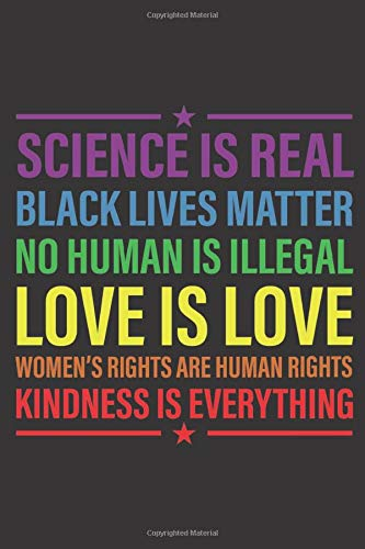 Science Is Real Black Lives Matter No Human Is Illegal Love Is Love Women S Rights Are Human Rights Kindness Is Everything Equality Journal I Blank Planner Diary Notebook I 6x9 120 Lined