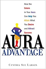 Aura Advantage: How the Colors in Your Aura Can Help You Attain What You Desire and Attract Success