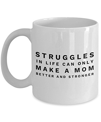 Struggles In Life Can Only Make A Mom Better And Stronger, 11Oz Coffee Mug Unique Gift Idea for Him, Her, Mom, Dad - Perfect Birthday Gifts for Men o