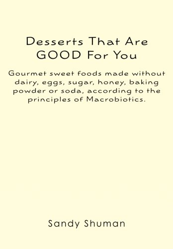 Desserts That Are GOOD For You: Gourmet sweet foods made without dairy, eggs, sugar, honey, baking powder or soda, according to the principles of Macrobiotics.