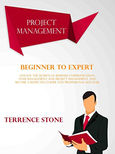 Project Management: Beginner to Expert; Unlock the Secrets of Business Communication, Team Management, and Project Management, and Become a Respected Leader and Professional Manager