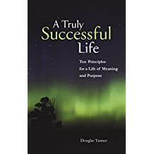 A Truly Successful Life: Ten Principles for a Life of Meaning and Purpose