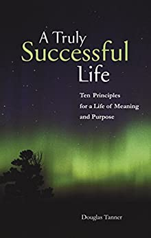 A Truly Successful Life: Ten Principles for a Life of Meaning and Purpose by [Tanner, Douglas]