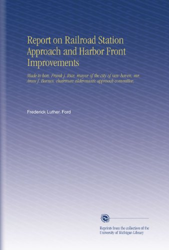 Report on Railroad Station Approach and Harbor Front Improvements: Made to hon. Frank j. Rice, mayor of the city of new haven, mr. Amos f. Barnes, chairman aldermanic approach committee,
