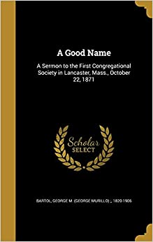 A Good Name: A Sermon to the First Congregational Society in Lancaster, Mass., October 22, 1871
