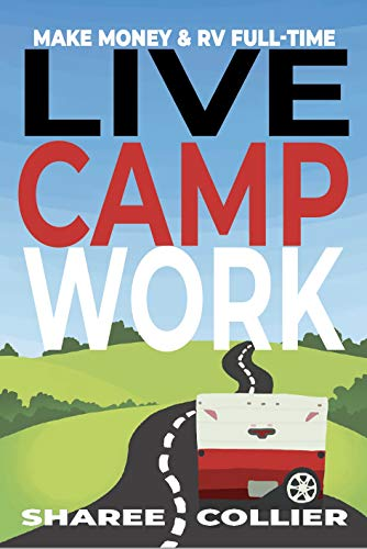Live Camp Work: How to Make Money While Living in an RV & Travel Full-time, Plus 1000+ Employers Who Hire RVers by [Collier, Sharee]