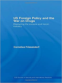 US Foreign Policy and the War on Drugs: Displacing the Cocaine and Heroin Industry (CSS Studies in Security and International Relations)