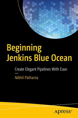 Beginning Jenkins Blue Ocean: Create Elegant Pipelines With
