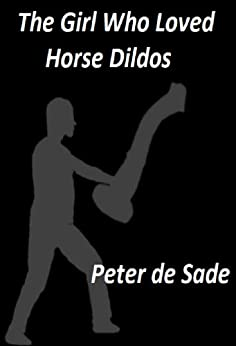 The Girl Who Loved Horse Dildos by [de Sade, Peter]