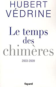 Le temps des chimères : Articles, préfaces et conférences (2003-2009) par Hubert Védrine