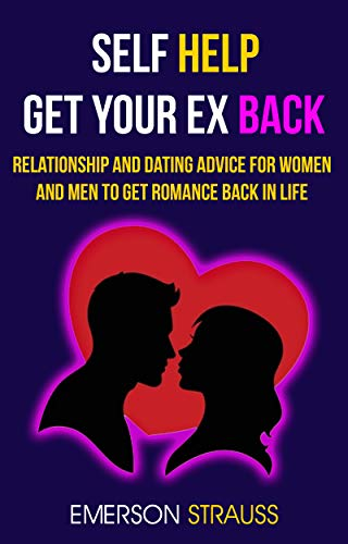 Self Help: Get Your Ex Back: Relationship And Dating Advice For Women And Men To Get Romance Back In Life
