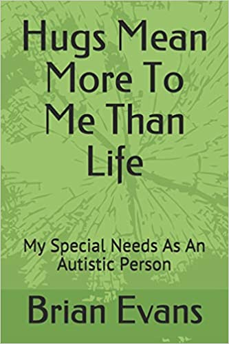 Hugs Mean More To Me Than Life: My Special Needs As An