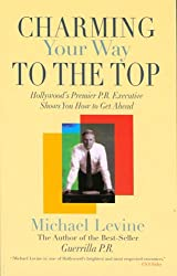 Charming Your Way To The Top: Hollywood's Premier P.r. Executive Shows You How To Get Ahead