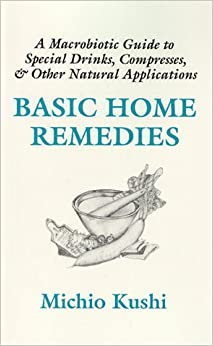 Basic Home Remedies: Macrobiotic Guide to Special Drinks, Compresses, Plasters, and Other Natural Applications by Michio Kushi (1994-12-27)