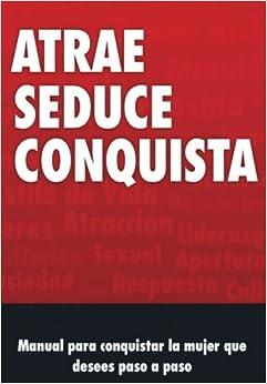 Manual de Seduccion: Atrae, Seduce y conquista