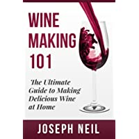 Wine Making 101: The Ultimate Gide to Making Delicious Wine at Home