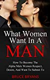 What Women Want In A Man: How To Become The Alpha